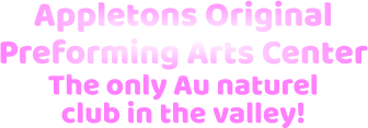 Appletons Original  Preforming Arts Center The only Au naturel club in the valley!